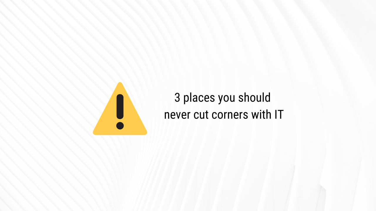 3 places you should never cut corners with IT